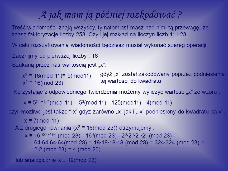 Musimy zatem rozwiązać cztery układy równań : x 4 (mod 11) x 4 (mod 23) x 4 (mod 11) x 19 (mod 23) x 7 (mod 11) x 4 (mod 23) x 7 (mod 11) x 19 (mod 23) Wyliczmy x z pierwszego układu.