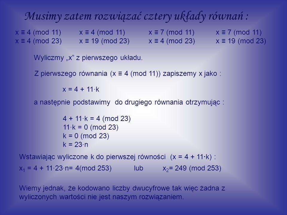Musimy zatem rozwiązać cztery układy równań : x 4 (mod 11) x 4 (mod 23) x 4 (mod 11) x 19 (mod 23) x 7 (mod 11) x 4 (mod 23) x 7 (mod 11) x 19 (mod 23