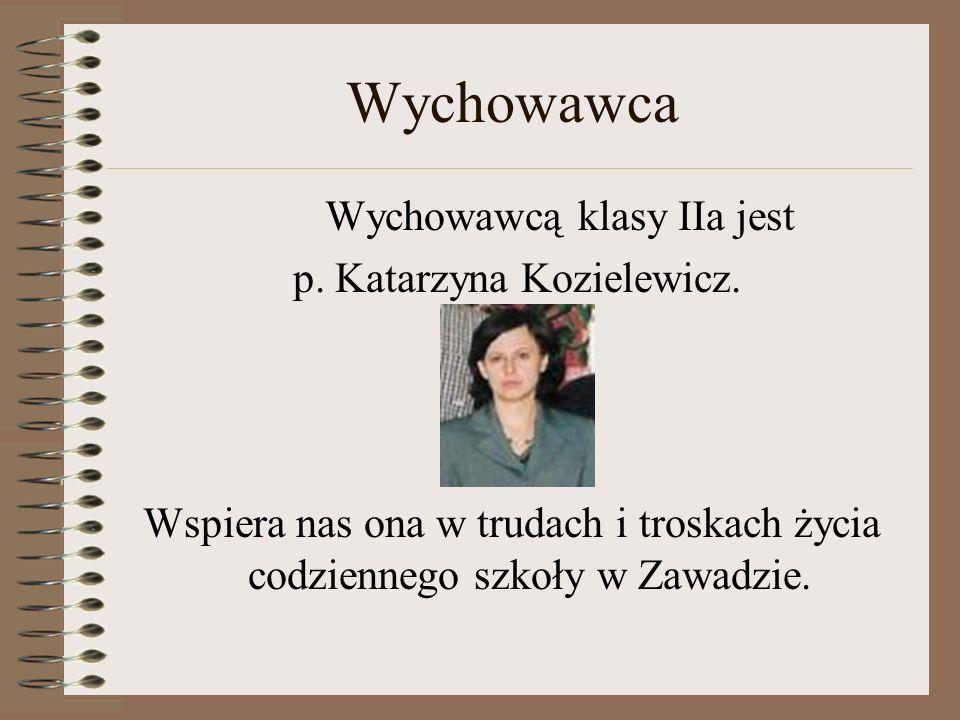 Wychowawca Wychowawcą klasy IIa jest p. Katarzyna Kozielewicz. Wspiera nas ona w trudach i troskach życia codziennego szkoły w Zawadzie.