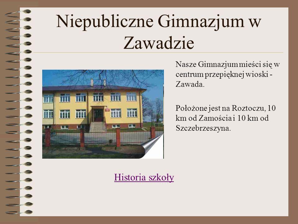 Niepubliczne Gimnazjum w Zawadzie Nasze Gimnazjum mieści się w centrum przepięknej wioski - Zawada. Położone jest na Roztoczu, 10 km od Zamościa i 10