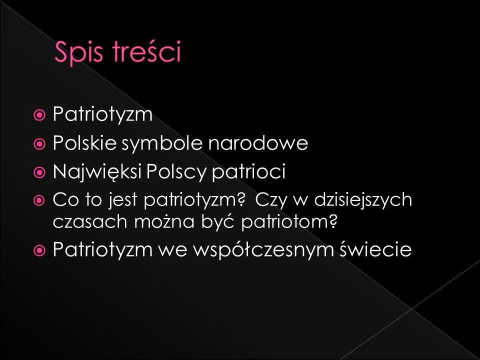 Patriotyzm Polskie symbole narodowe Najwięksi Polscy patrioci Co to jest patriotyzm? Czy w dzisiejszych czasach można być patriotom? Patriotyzm we wsp
