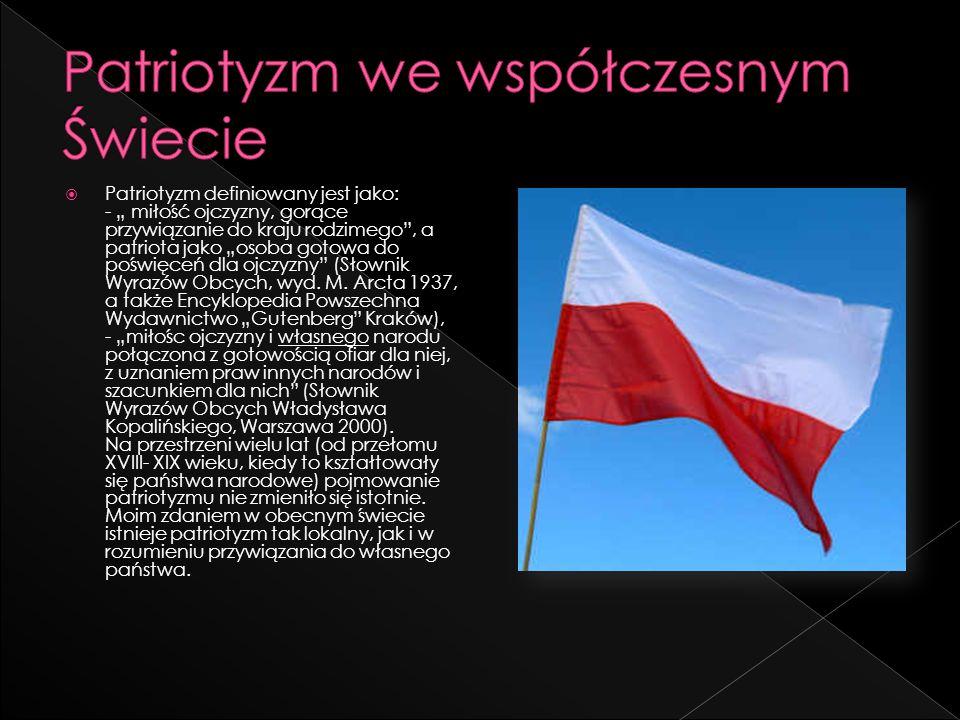 Patriotyzm definiowany jest jako: - miłość ojczyzny, gorące przywiązanie do kraju rodzimego, a patriota jako osoba gotowa do poświęceń dla ojczyzny (S