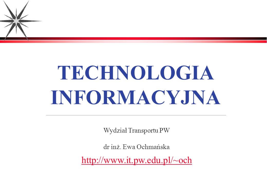 TECHNOLOGIA INFORMACYJNA Wydział Transportu PW dr inż. Ewa Ochmańska http://www.it.pw.edu.pl/~och