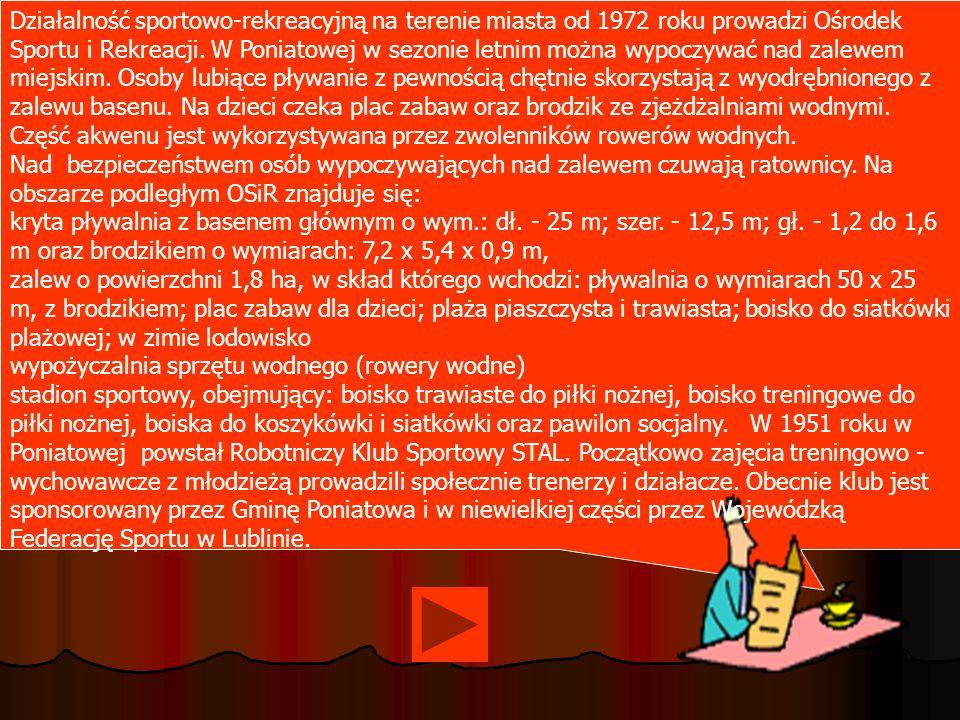 Działalność sportowo-rekreacyjną na terenie miasta od 1972 roku prowadzi Ośrodek Sportu i Rekreacji. W Poniatowej w sezonie letnim można wypoczywać na