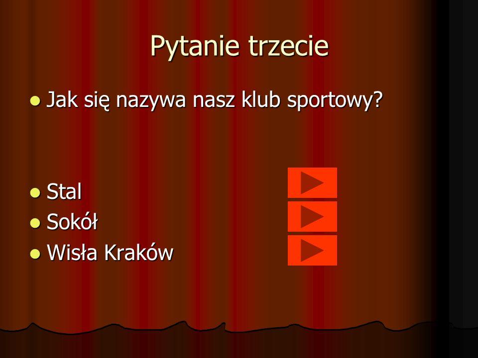Pytanie trzecie Jak się nazywa nasz klub sportowy? Jak się nazywa nasz klub sportowy? Stal Stal Sokół Sokół Wisła Kraków Wisła Kraków