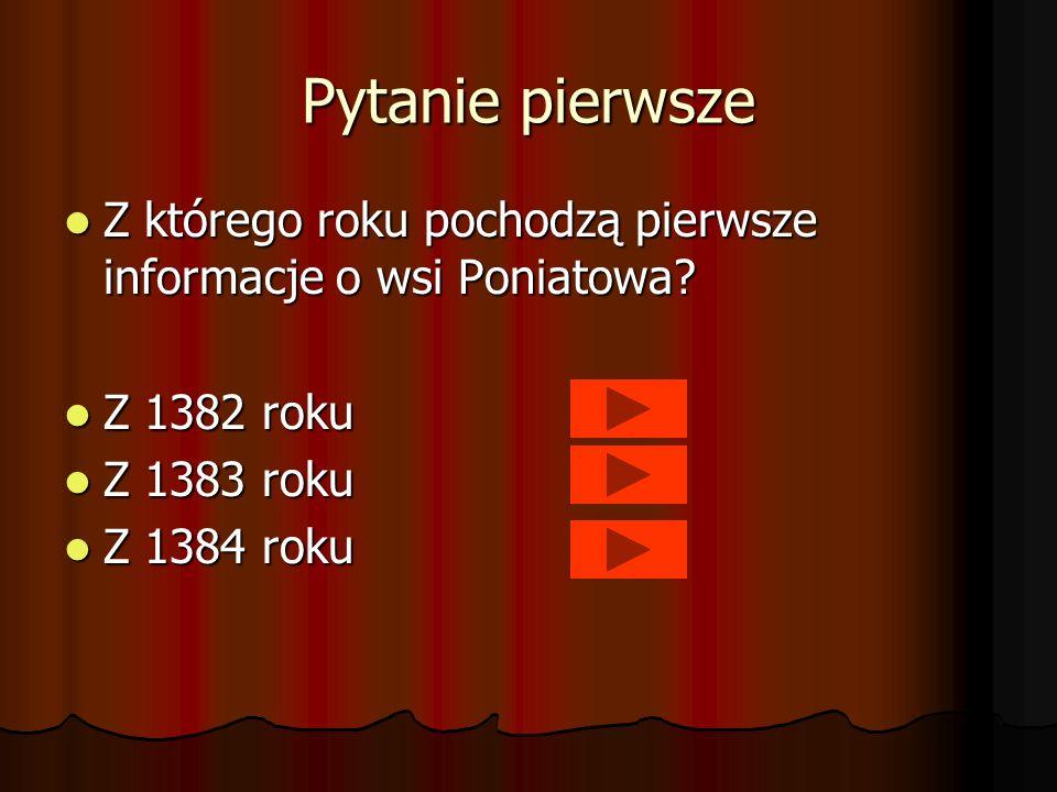 Pytanie pierwsze Z którego roku pochodzą pierwsze informacje o wsi Poniatowa? Z którego roku pochodzą pierwsze informacje o wsi Poniatowa? Z 1382 roku