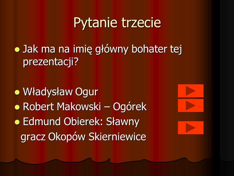 Pytanie trzecie Jak ma na imię główny bohater tej prezentacji? Jak ma na imię główny bohater tej prezentacji? Władysław Ogur Władysław Ogur Robert Mak