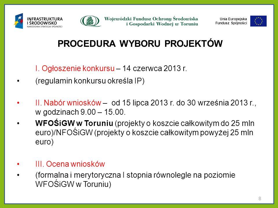 Unia Europejska Fundusz Spójności PROCEDURA WYBORU PROJEKTÓW I. Ogłoszenie konkursu – 14 czerwca 2013 r. (regulamin konkursu określa IP) II. Nabór wni
