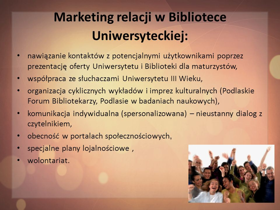 Podsumowanie Całość działań marketingowych biblioteki powinna zmierzać w kierunku: bogatej oferty w zakresie księgozbioru i usług, szerokiego informowania o swojej działalności, świadczenia wysokiej jakości usług, pozyskiwania nowych użytkowników, zmiany wizerunku placówki w środowisku i zyskania jego akceptacji, wypracowania uznania ze strony władz uczelnianych i samorządowych.
