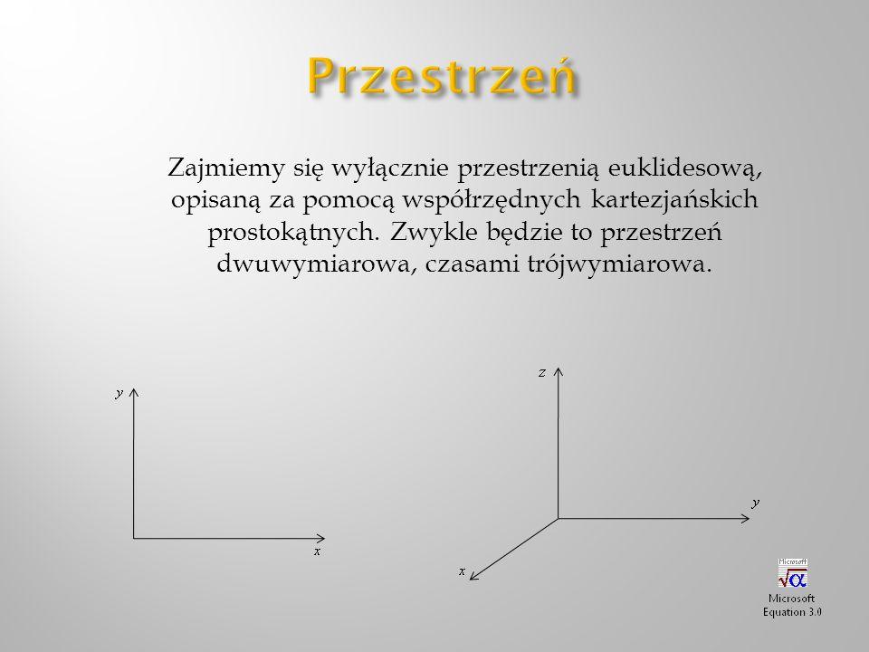 Zajmiemy się wyłącznie przestrzenią euklidesową, opisaną za pomocą współrzędnych kartezjańskich prostokątnych. Zwykle będzie to przestrzeń dwuwymiarow