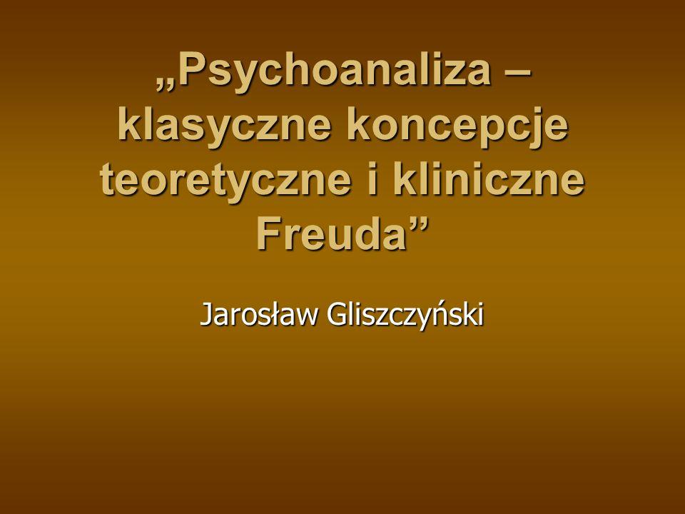 Psychoanaliza – klasyczne koncepcje teoretyczne i kliniczne Freuda Jarosław Gliszczyński