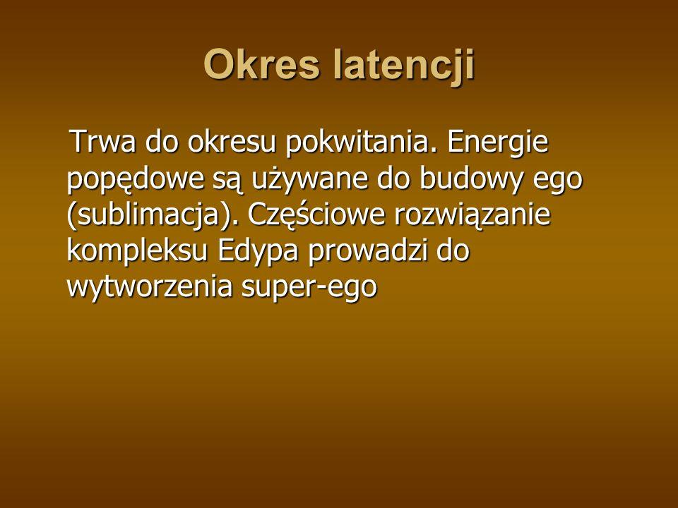 Okres latencji Trwa do okresu pokwitania.Energie popędowe są używane do budowy ego (sublimacja).