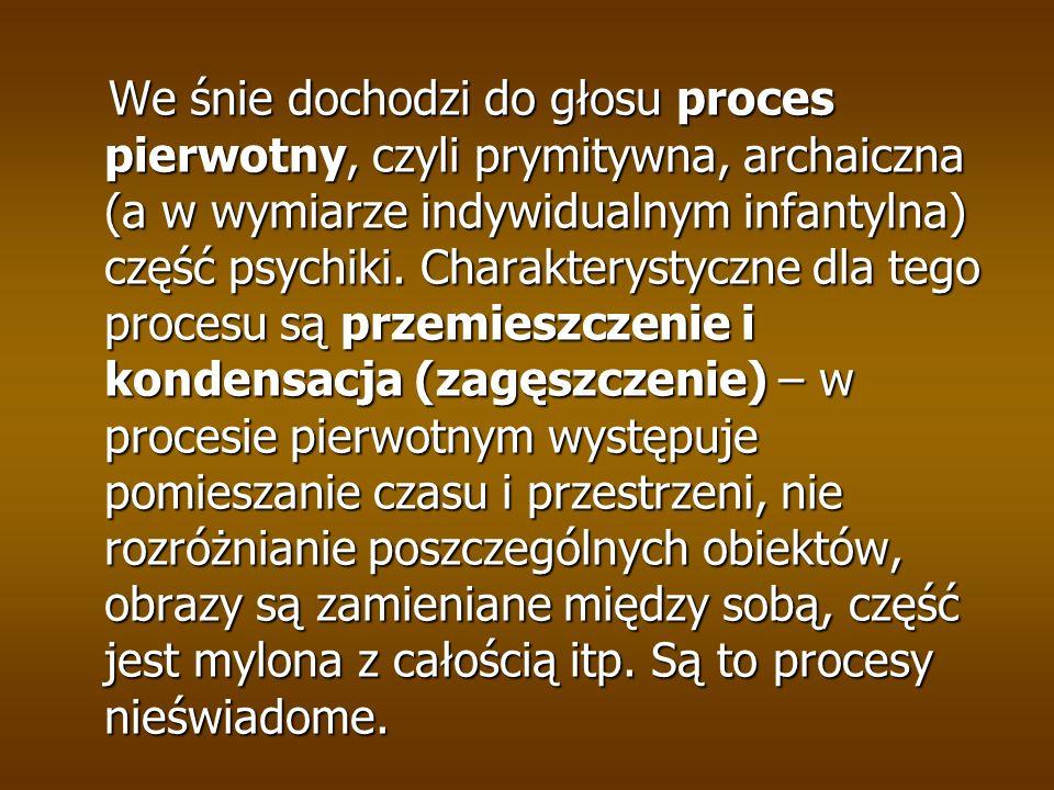 We śnie dochodzi do głosu proces pierwotny, czyli prymitywna, archaiczna (a w wymiarze indywidualnym infantylna) część psychiki.