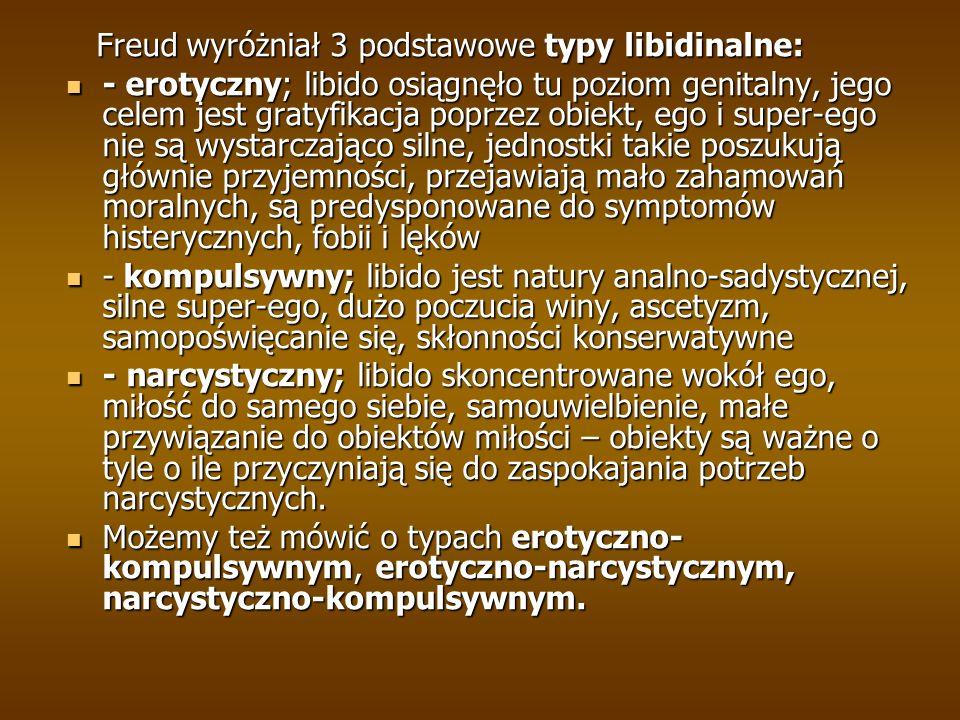 Freud wyróżniał 3 podstawowe typy libidinalne: Freud wyróżniał 3 podstawowe typy libidinalne: - erotyczny; libido osiągnęło tu poziom genitalny, jego celem jest gratyfikacja poprzez obiekt, ego i super-ego nie są wystarczająco silne, jednostki takie poszukują głównie przyjemności, przejawiają mało zahamowań moralnych, są predysponowane do symptomów histerycznych, fobii i lęków - erotyczny; libido osiągnęło tu poziom genitalny, jego celem jest gratyfikacja poprzez obiekt, ego i super-ego nie są wystarczająco silne, jednostki takie poszukują głównie przyjemności, przejawiają mało zahamowań moralnych, są predysponowane do symptomów histerycznych, fobii i lęków - kompulsywny; libido jest natury analno-sadystycznej, silne super-ego, dużo poczucia winy, ascetyzm, samopoświęcanie się, skłonności konserwatywne - kompulsywny; libido jest natury analno-sadystycznej, silne super-ego, dużo poczucia winy, ascetyzm, samopoświęcanie się, skłonności konserwatywne - narcystyczny; libido skoncentrowane wokół ego, miłość do samego siebie, samouwielbienie, małe przywiązanie do obiektów miłości – obiekty są ważne o tyle o ile przyczyniają się do zaspokajania potrzeb narcystycznych.