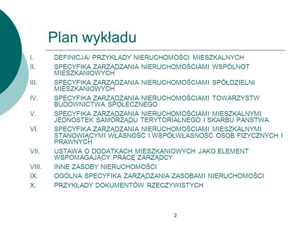 2 Plan wykładu I.DEFINICJA/ PRZYKŁADY NIERUCHOMOŚCI MIESZKALNYCH II.SPECYFIKA ZARZĄDZANIA NIERUCHOMOŚCIAMI WSPÓLNOT MIESZKANIOWYCH III.SPECYFIKA ZARZĄDZANIA NIERUCHOMOŚCIAMI SPÓŁDZIELNI MIESZKANIOWYCH IV.SPECYFIKA ZARZĄDZANIA NIERUCHOMOŚCIAMI TOWARZYSTW BUDOWNICTWA SPOŁECZNEGO V.SPECYFIKA ZARZĄDZANIA NIERUCHOMOŚCIAMI MIESZKALNYMI JEDNOSTEK SAMORZĄDU TERYTORIALNEGO I SKARBU PANSTWA VI.SPECYFIKA ZARZĄDZANIA NIERUCHOMOŚCIAMI MIESZKALNYMI STANOWIĄCYMI WŁASNOŚĆ I WSPÓŁWŁASNOŚĆ OSOB FIZYCZNYCH I PRAWNYCH VII.USTAWA O DODATKACH MIESZKANIOWYCH JAKO ELEMENT WSPOMAGAJĄCY PRACĘ ZARZĄDCY VIII.INNE ZASOBY NIERUCHOMOŚCI IX.OGÓLNA SPECYFIKA ZARZĄDZANIA ZASOBAMI NIERUCHOMOŚCI X.PRZYKŁADY DOKUMENTÓW RZECZYWISTYCH