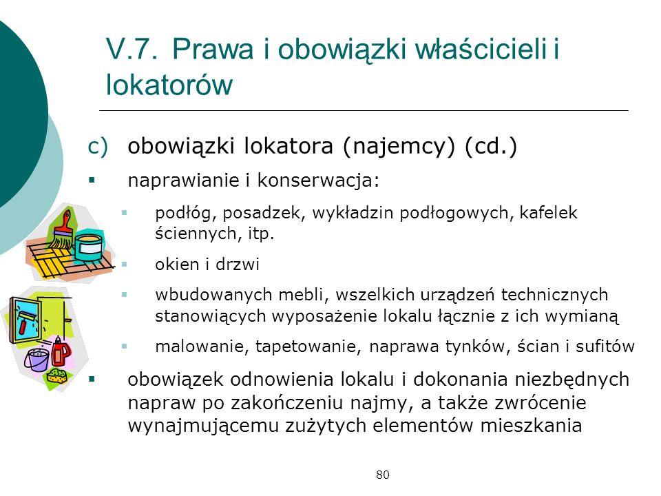 80 V.7.Prawa i obowiązki właścicieli i lokatorów c)obowiązki lokatora (najemcy) (cd.) naprawianie i konserwacja: podłóg, posadzek, wykładzin podłogowych, kafelek ściennych, itp.