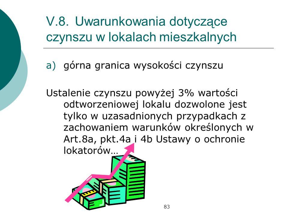 83 V.8.Uwarunkowania dotyczące czynszu w lokalach mieszkalnych a)górna granica wysokości czynszu Ustalenie czynszu powyżej 3% wartości odtworzeniowej lokalu dozwolone jest tylko w uzasadnionych przypadkach z zachowaniem warunków określonych w Art.8a, pkt.4a i 4b Ustawy o ochronie lokatorów…
