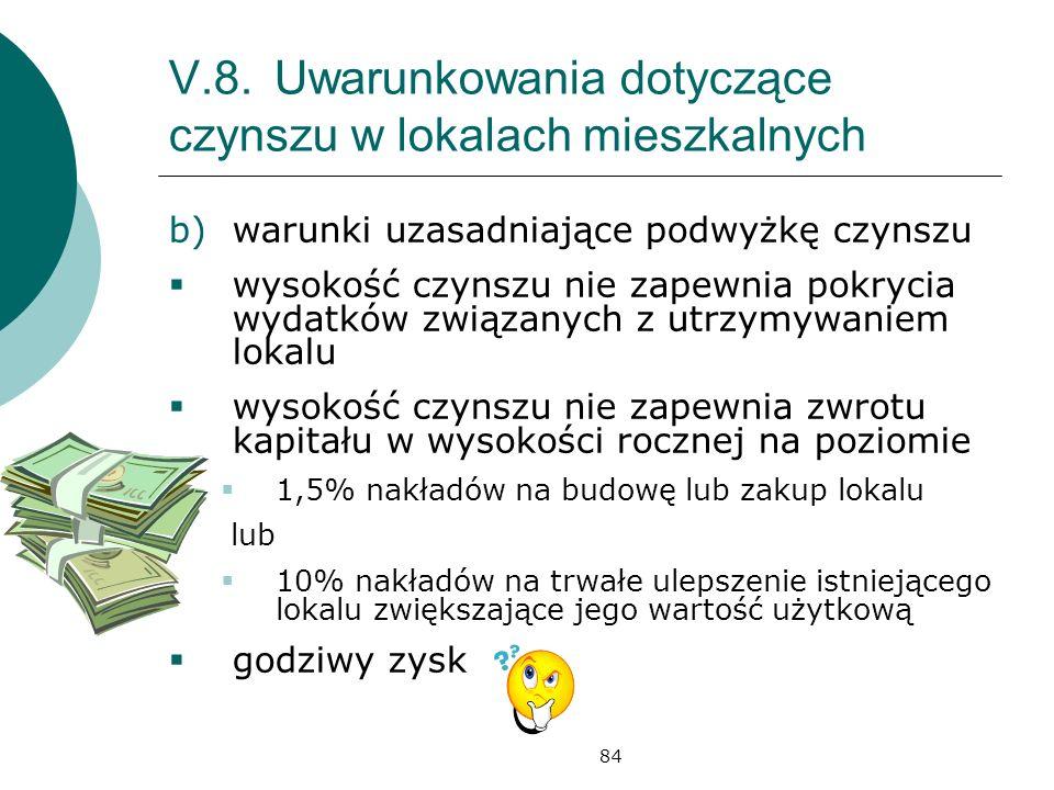84 V.8.Uwarunkowania dotyczące czynszu w lokalach mieszkalnych b)warunki uzasadniające podwyżkę czynszu wysokość czynszu nie zapewnia pokrycia wydatków związanych z utrzymywaniem lokalu wysokość czynszu nie zapewnia zwrotu kapitału w wysokości rocznej na poziomie 1,5% nakładów na budowę lub zakup lokalu lub 10% nakładów na trwałe ulepszenie istniejącego lokalu zwiększające jego wartość użytkową godziwy zysk