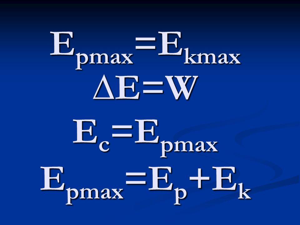 E pmax =E kmax E=W E c =E pmax E pmax =E p +E k