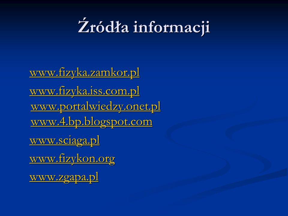 Źródła informacji www.fizyka.zamkor.pl www.fizyka.zamkor.plwww.fizyka.zamkor.pl www.fizyka.iss.com.pl www.portalwiedzy.onet.pl www.4.bp.blogspot.com www.fizyka.iss.com.pl www.portalwiedzy.onet.pl www.4.bp.blogspot.comwww.fizyka.iss.com.pl www.portalwiedzy.onet.pl www.4.bp.blogspot.comwww.fizyka.iss.com.pl www.portalwiedzy.onet.pl www.4.bp.blogspot.com www.sciaga.pl www.sciaga.plwww.sciaga.pl www.fizykon.org www.fizykon.orgwww.fizykon.org www.zgapa.pl www.zgapa.plwww.zgapa.pl