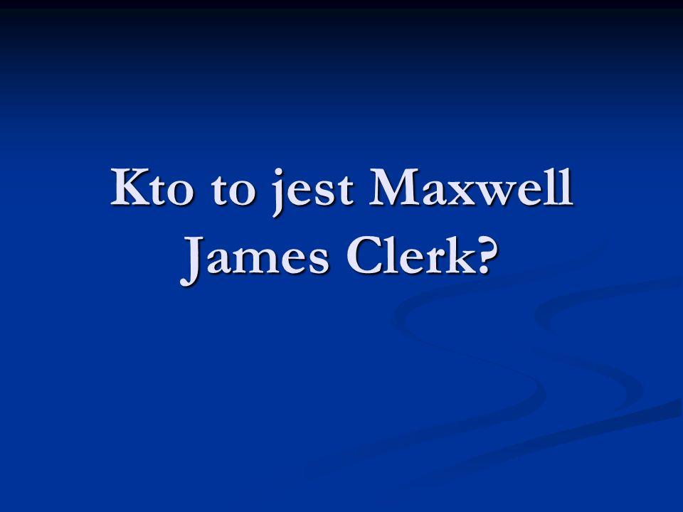 Maxwell James Clerk (1831-1879), wybitny szkocki fizyk, profesor uniwersytetu w Aberdeen (1856-1860), Kings College w Londynie (1860-1865) i Cambridge (po 1871), organizator i pierwszy dyrektor Cavendish Laboratory w Cambridge.