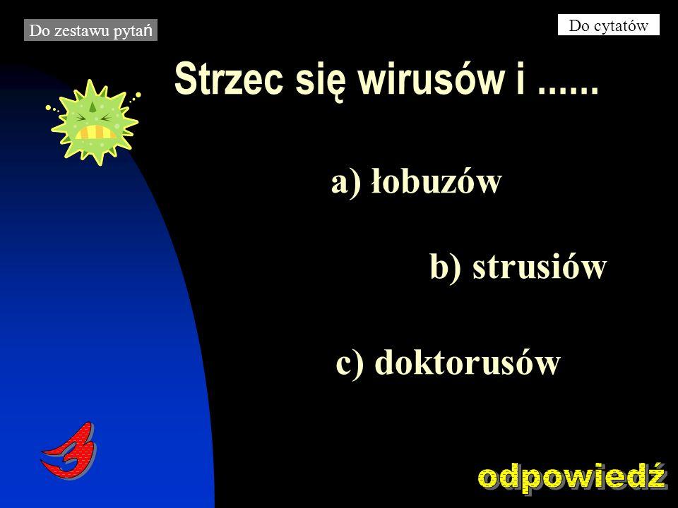 Strzec się wirusów i...... c) doktorusów a) łobuzów b) strusiów Do zestawu pyta ń Do cytatów