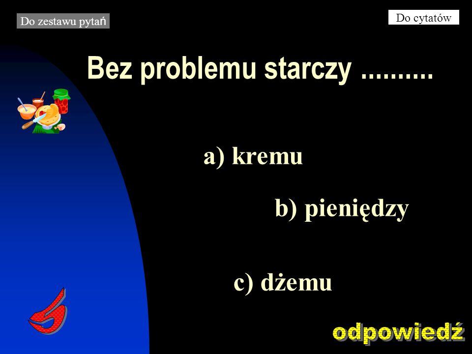 Bez problemu starczy.......... b) pieniędzy a) kremu c) dżemu Do zestawu pyta ń Do cytatów