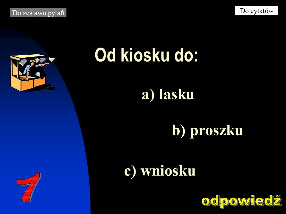 Od kiosku do: b) proszku a) lasku c) wniosku Do zestawu pyta ń Do cytatów