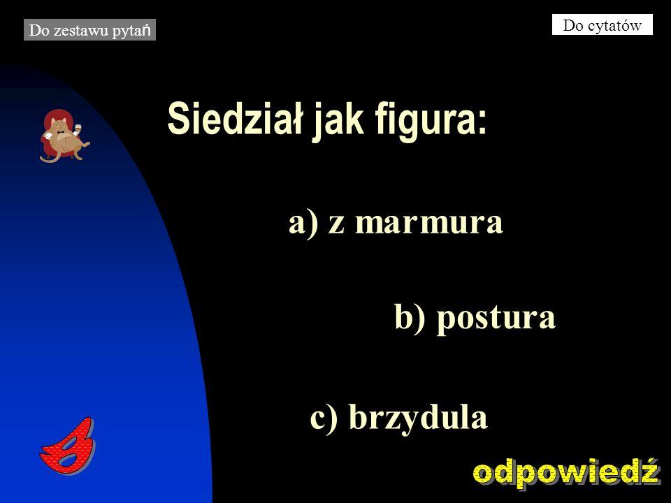 Siedział jak figura: b) postura c) brzydula a) z marmura Do zestawu pyta ń Do cytatów