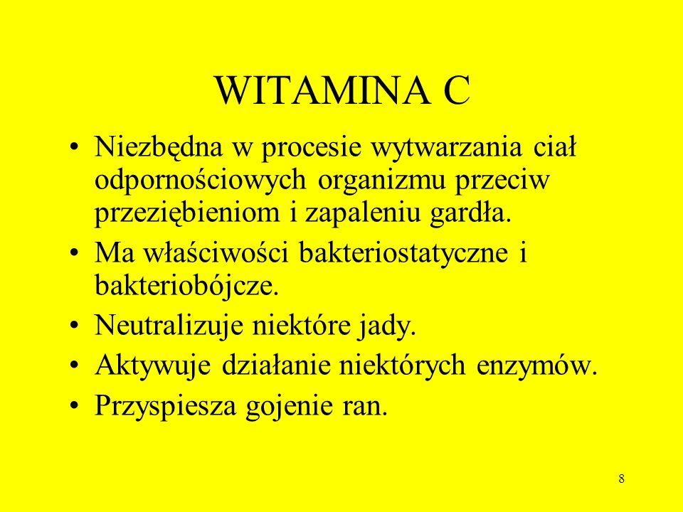 8 WITAMINA C Niezbędna w procesie wytwarzania ciał odpornościowych organizmu przeciw przeziębieniom i zapaleniu gardła. Ma właściwości bakteriostatycz