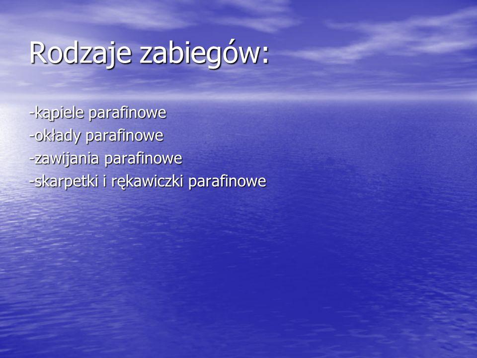 Rodzaje zabiegów: -kąpiele parafinowe -okłady parafinowe -zawijania parafinowe -skarpetki i rękawiczki parafinowe