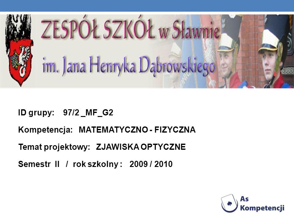 ID grupy: 97/2 _MF_G2 Kompetencja: MATEMATYCZNO - FIZYCZNA Temat projektowy: ZJAWISKA OPTYCZNE Semestr II / rok szkolny : 2009 / 2010