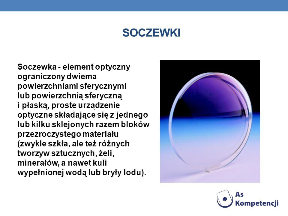 SOCZEWKI Soczewka - element optyczny ograniczony dwiema powierzchniami sferycznymi lub powierzchnią sferyczną i płaską, proste urządzenie optyczne skł