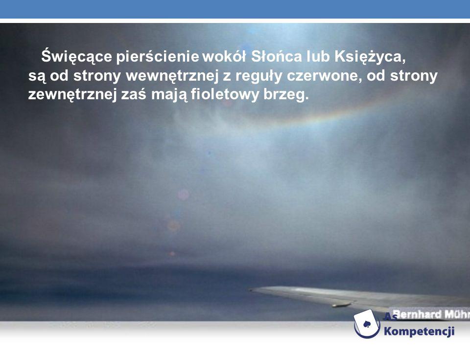 Święcące pierścienie wokół Słońca lub Księżyca, są od strony wewnętrznej z reguły czerwone, od strony zewnętrznej zaś mają fioletowy brzeg.