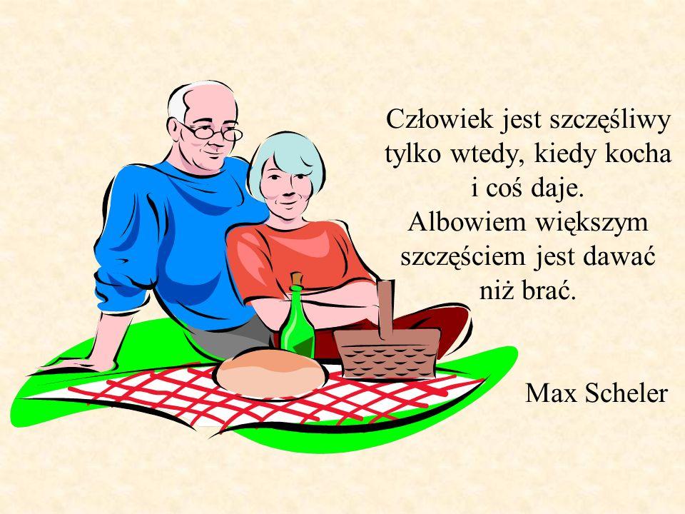 Człowiek jest szczęśliwy tylko wtedy, kiedy kocha i coś daje. Albowiem większym szczęściem jest dawać niż brać. Max Scheler