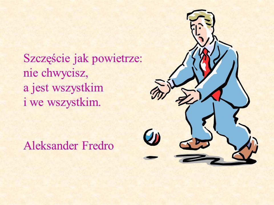 Szczęście jak powietrze: nie chwycisz, a jest wszystkim i we wszystkim. Aleksander Fredro