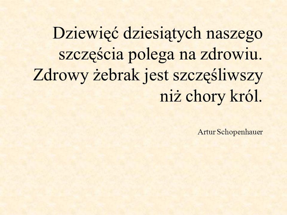 Dziewięć dziesiątych naszego szczęścia polega na zdrowiu. Zdrowy żebrak jest szczęśliwszy niż chory król. Artur Schopenhauer