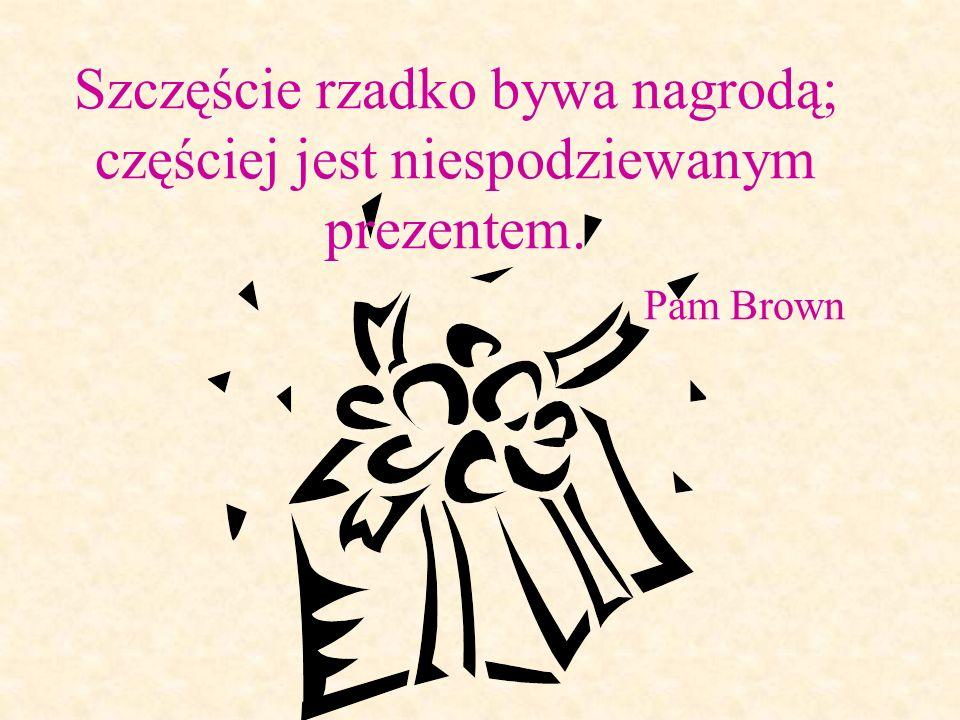 Szczęście rzadko bywa nagrodą; częściej jest niespodziewanym prezentem. Pam Brown