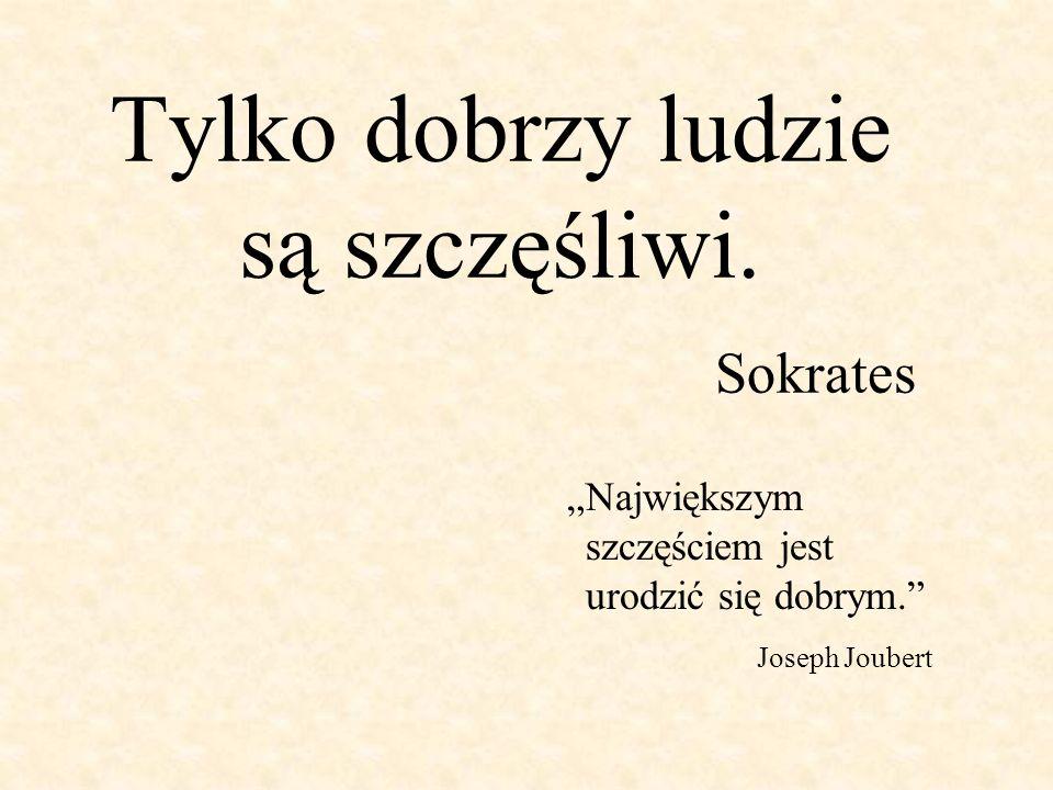 Tylko dobrzy ludzie są szczęśliwi. Sokrates Największym szczęściem jest urodzić się dobrym. Joseph Joubert