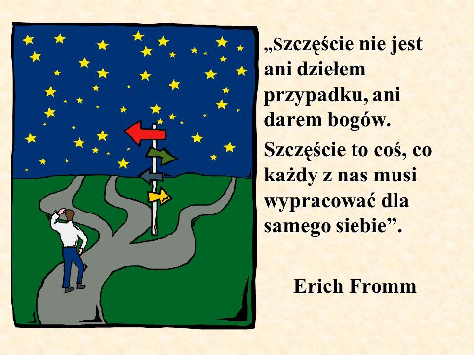 S zczęście nie jest ani dziełem przypadku, ani darem bogów. Szczęście to coś, co każdy z nas musi wypracować dla samego siebie. Erich Fromm