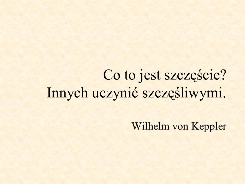 Co to jest szczęście? Innych uczynić szczęśliwymi. Wilhelm von Keppler