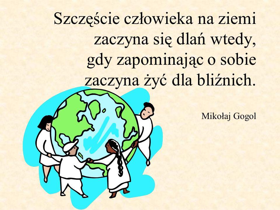 Szczęście człowieka na ziemi zaczyna się dlań wtedy, gdy zapominając o sobie zaczyna żyć dla bliźnich. Mikołaj Gogol