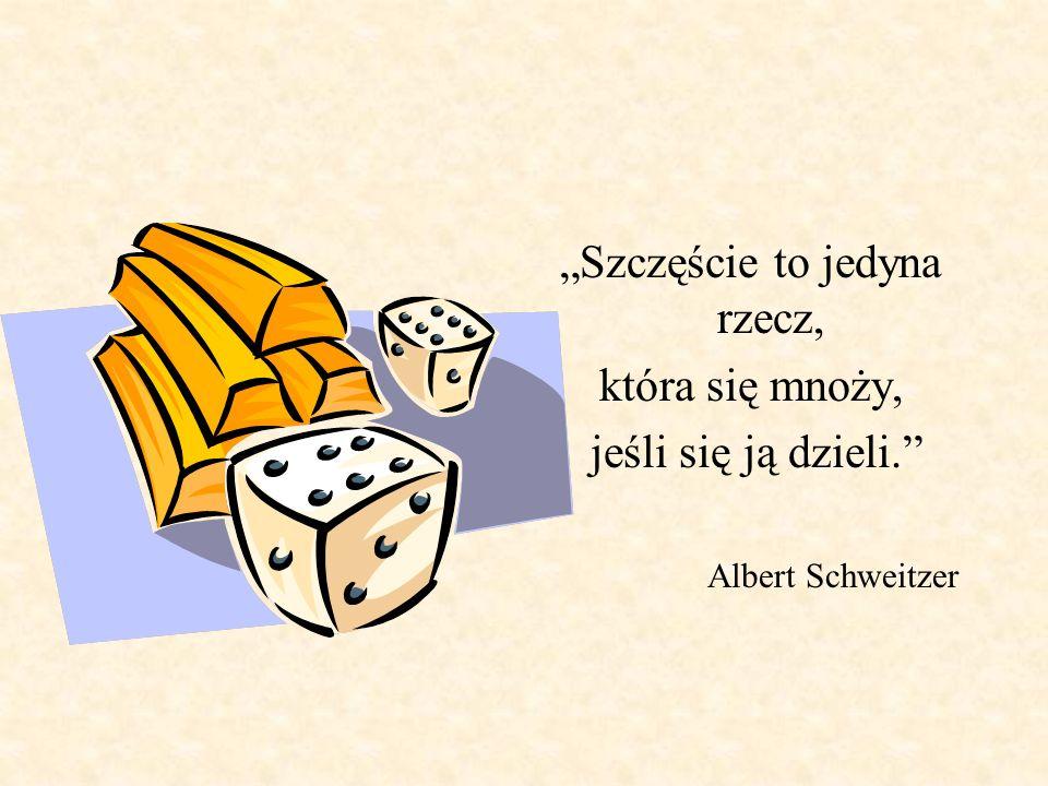 Szczęście to jedyna rzecz, która się mnoży, jeśli się ją dzieli. Albert Schweitzer