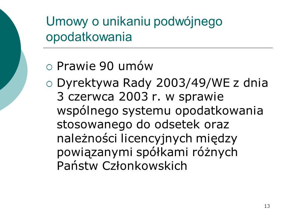 13 Umowy o unikaniu podwójnego opodatkowania Prawie 90 umów Dyrektywa Rady 2003/49/WE z dnia 3 czerwca 2003 r. w sprawie wspólnego systemu opodatkowan