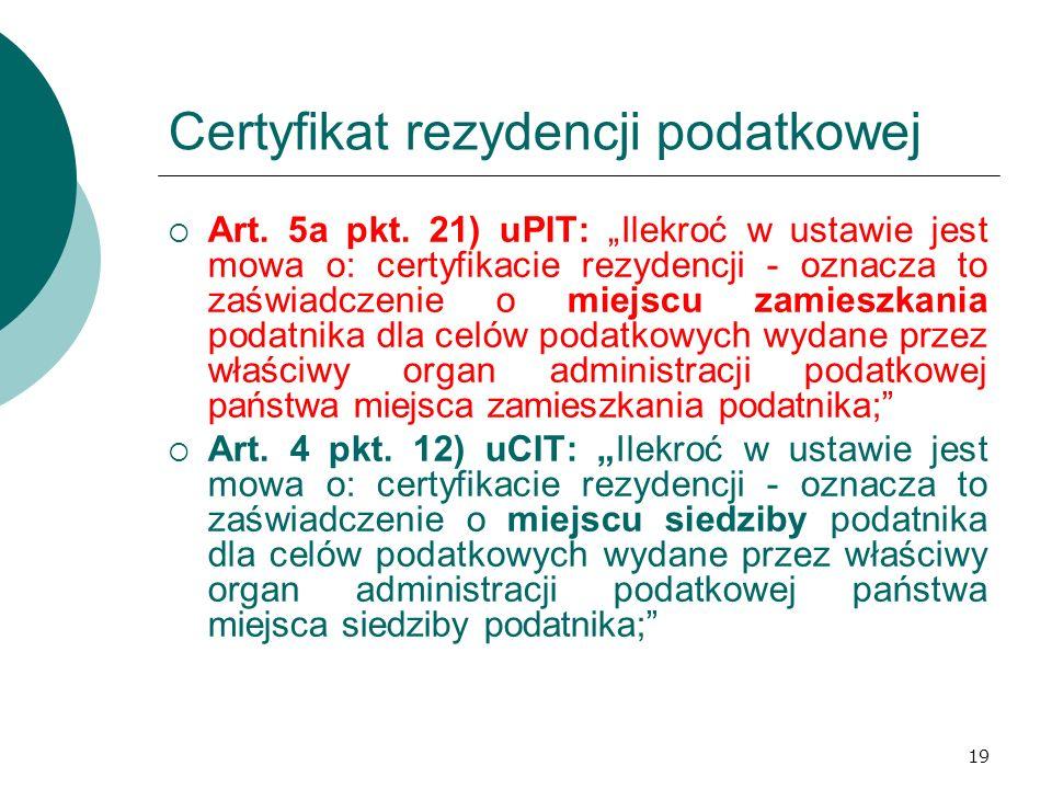 19 Certyfikat rezydencji podatkowej Art. 5a pkt. 21) uPIT: Ilekroć w ustawie jest mowa o: certyfikacie rezydencji - oznacza to zaświadczenie o miejscu