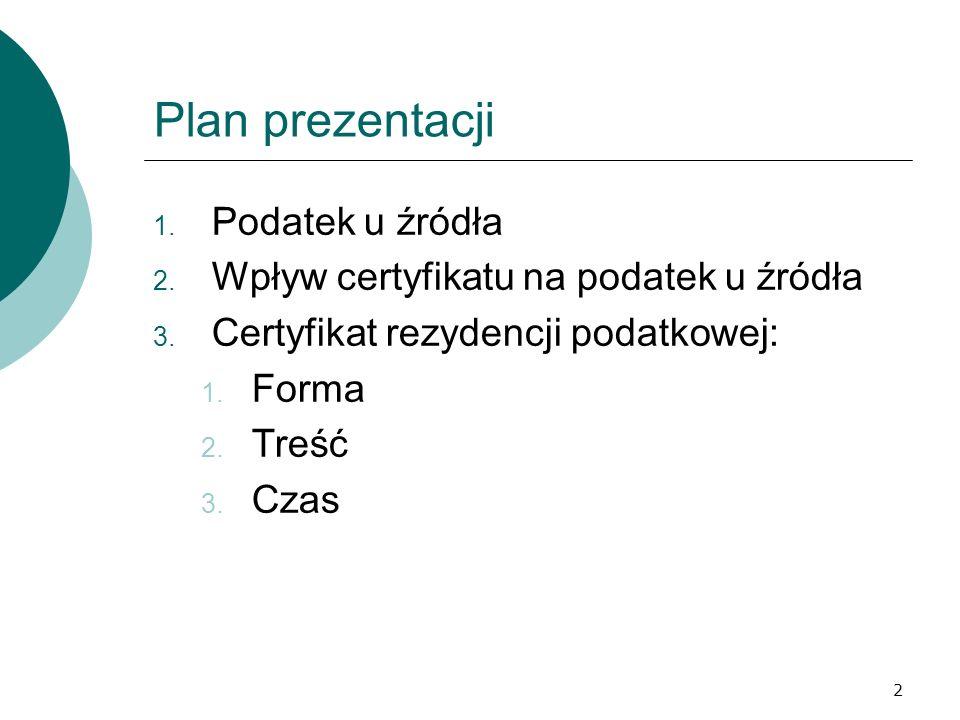 2 Plan prezentacji 1. Podatek u źródła 2. Wpływ certyfikatu na podatek u źródła 3. Certyfikat rezydencji podatkowej: 1. Forma 2. Treść 3. Czas