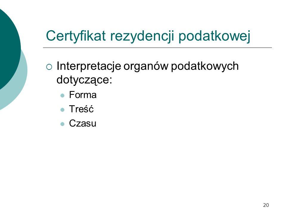 20 Certyfikat rezydencji podatkowej Interpretacje organów podatkowych dotyczące: Forma Treść Czasu
