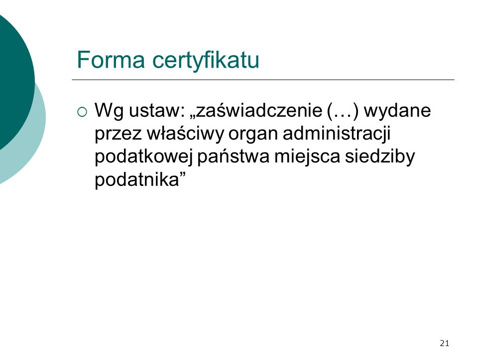 21 Forma certyfikatu Wg ustaw: zaświadczenie (…) wydane przez właściwy organ administracji podatkowej państwa miejsca siedziby podatnika