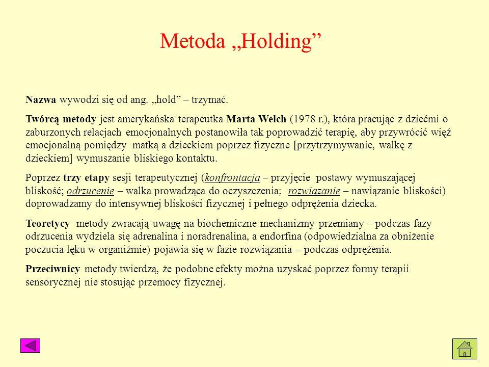 Metoda Holding Nazwa wywodzi się od ang. hold – trzymać. Twórcą metody jest amerykańska terapeutka Marta Welch (1978 r.), która pracując z dziećmi o z