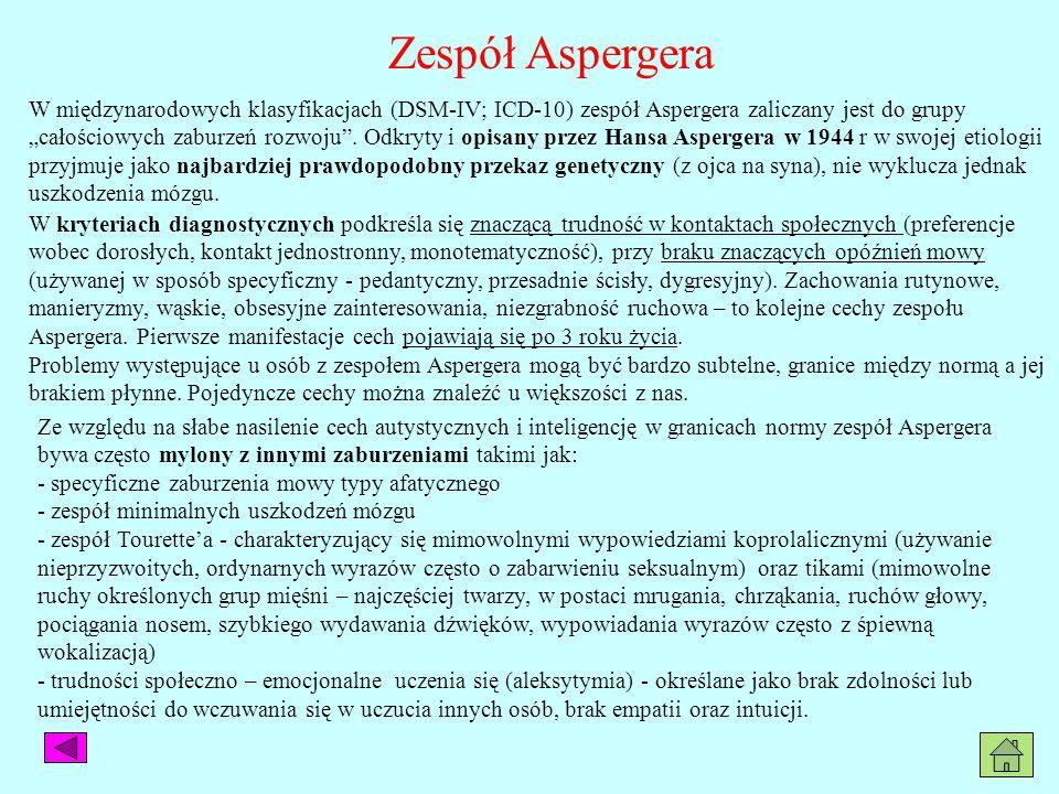 Zespół Aspergera W międzynarodowych klasyfikacjach (DSM-IV; ICD-10) zespół Aspergera zaliczany jest do grupy całościowych zaburzeń rozwoju. Odkryty i